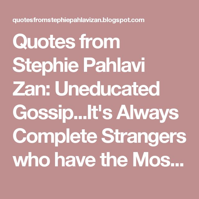 Quotes from Stephie Pahlavi Zan: Uneducated Gossip...It's Always Complete Strangers who have the Most to Say!