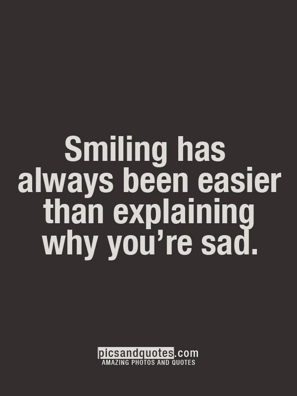 smiling has always been easier than explaining why you're sad.