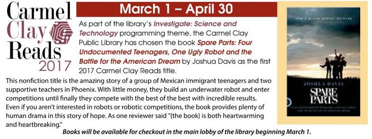 Carmel Clay Reads 2017! As part of the library's Investigate: Science & Technology programming theme, the Carmel Clay Public Library has chosen the book Spare Parts: Four Undocumented Teenagers, One Ugly Robot and the Battle for the American Dream by Joshua Davis as the first 2017 CCR title. Find out more at www.carmel.lib.in.us
