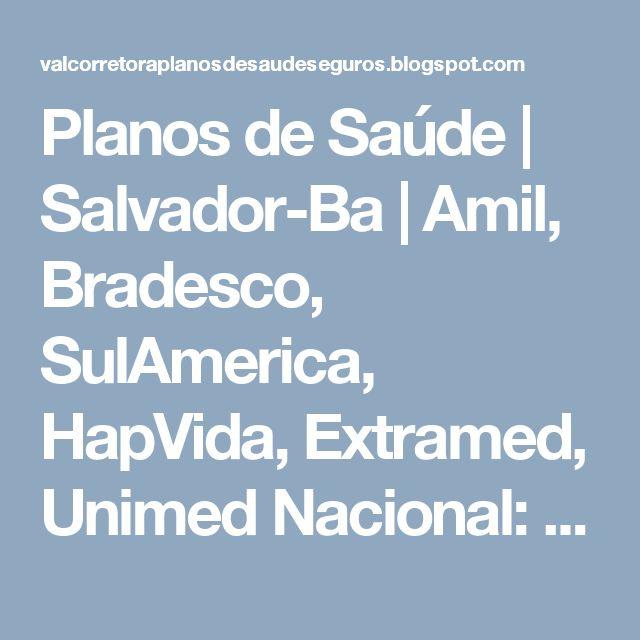 Planos de Saúde | Salvador-Ba | Amil, Bradesco, SulAmerica, HapVida, Extramed, Unimed Nacional: Tabelas | Todos os Planos de Saúde | Salvador- Bah...