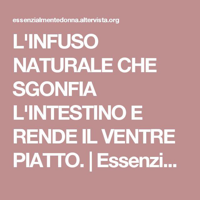 L'INFUSO NATURALE CHE SGONFIA L'INTESTINO E RENDE IL VENTRE PIATTO. | Essenzialmente Donna