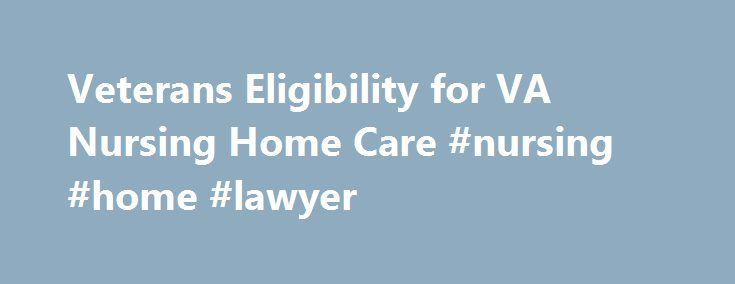 Veterans Eligibility for VA Nursing Home Care #nursing #home #lawyer http://tickets.nef2.com/veterans-eligibility-for-va-nursing-home-care-nursing-home-lawyer/  # Veterans Eligibility for VA Nursing Home Care The Department of Veterans Affairs (VA) provides both short-term and long-term care in nursing homes to veterans who aren t sick enough to be in the hospital but are too disabled or elderly to take care of themselves. Priority is given to veterans with service-connected disabilities…