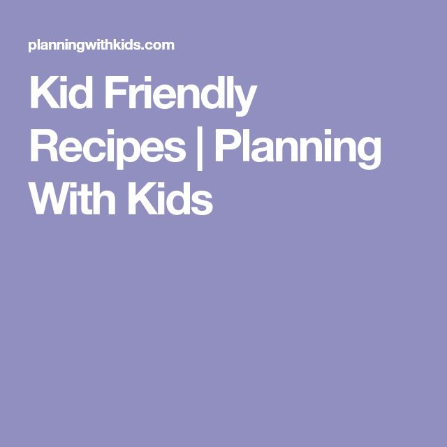 Kid Friendly Recipes | Planning With Kids