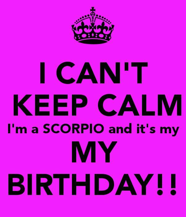 I CAN'T  KEEP CALM  I'm a SCORPIO and it's my  MY BIRTHDAY!!
