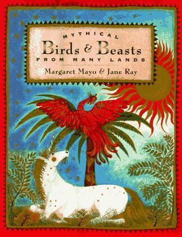 Mythical Birds and Beasts from Many Lands. By Margaret Mayo, illus. by Jane Ray.