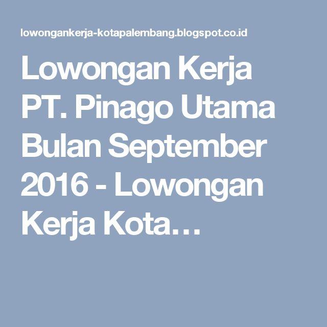 Lowongan Kerja PT. Pinago Utama Bulan September 2016 - Lowongan Kerja Kota…