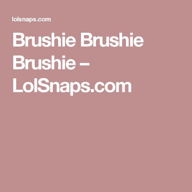 Brushie Brushie Brushie – LolSnaps.com