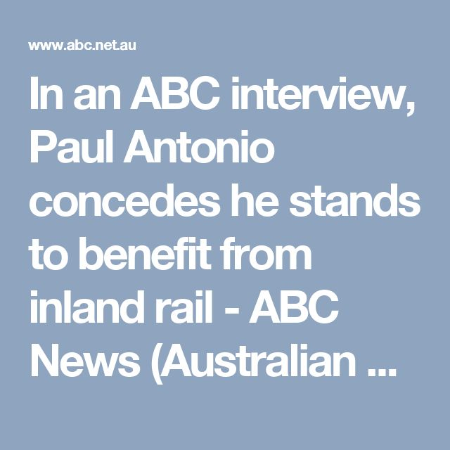 In an ABC interview, Paul Antonio concedes he stands to benefit from inland rail - ABC News (Australian Broadcasting Corporation)