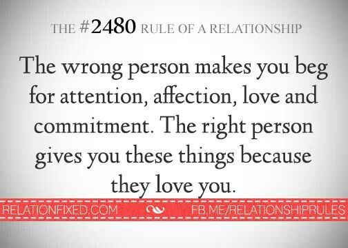 The wrong person makes you beg for attention, affection, love and commitment. The right person gives you these things because they love you.