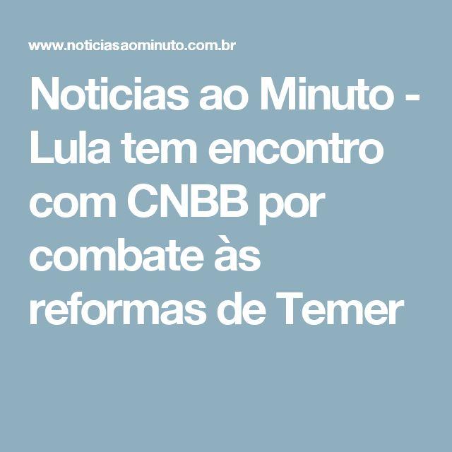 Noticias ao Minuto - Lula tem encontro com CNBB por combate às reformas de Temer