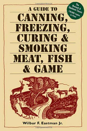 A Guide to Canning, Freezing, Curing  Smoking Meat, Fish  Game