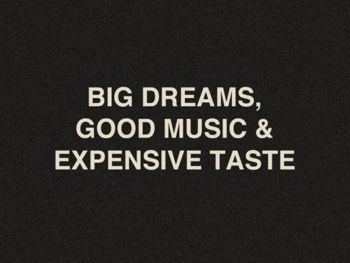 EXACTLY !: Music, Big Dreams, Dreams Big, Inspiration, Quote, Expensive Tasting, Life Mottos, Expen Tasting, True Stories