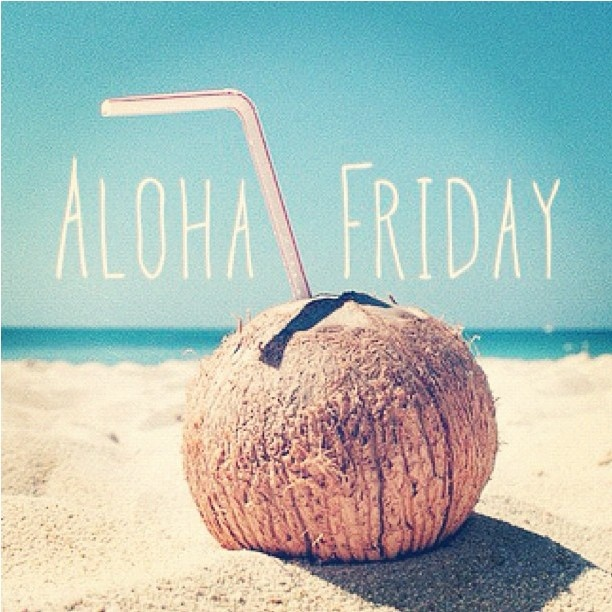 Aloha friday. What every Friday should feel like.