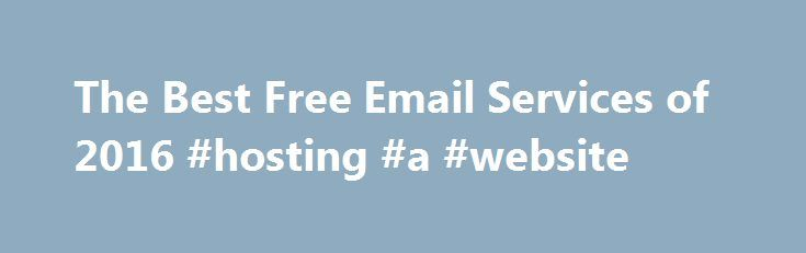 The Best Free Email Services of 2016 #hosting #a #website http://vps.remmont.com/the-best-free-email-services-of-2016-hosting-a-website/  #best email hosting # Free Email Services Reviews Free Email Services Review How to Choose a Free Email The top performers in our review areGmail, the Gold Award winner;Outlook, the Silver Award winner; andYahoo Mail, the Bronze Award winner. Here's more on choosing a free email service to meet your needs, along with detail on
