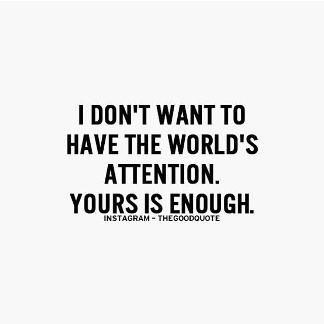 Your Attention Is All I Want I Use To Want To Be Famous But Now I Want To Be Completely Understood And Amazing Quotes Quotes To Live By Inspirational Quotes