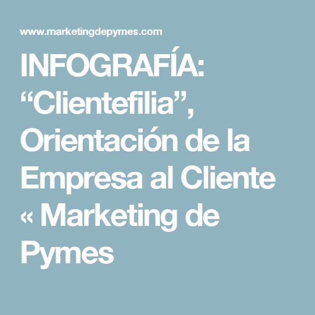 """INFOGRAFÍA: """"Clientefilia"""", Orientación de la Empresa al Cliente « Marketing de…"""