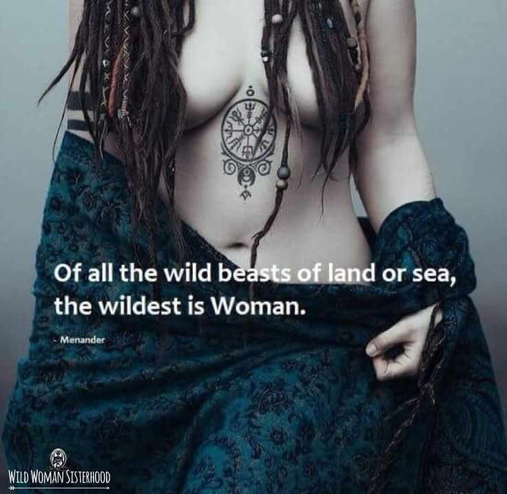 Of all the wild beasts of land and sea, the wildest is Woman.. ~ Menander WILD…