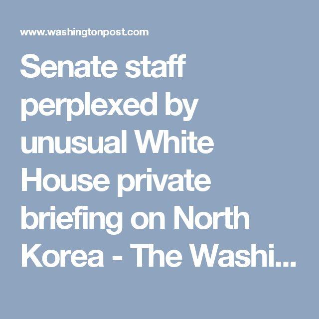 Senate staff perplexed by unusual White House private briefing on North Korea - The Washington Post