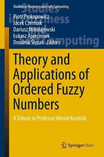 Theory And Applications Of Ordered Fuzzy Numbers: A Tribute To Professor Witold Kosinski (Studies In Fuzziness And Soft Computing) PDF