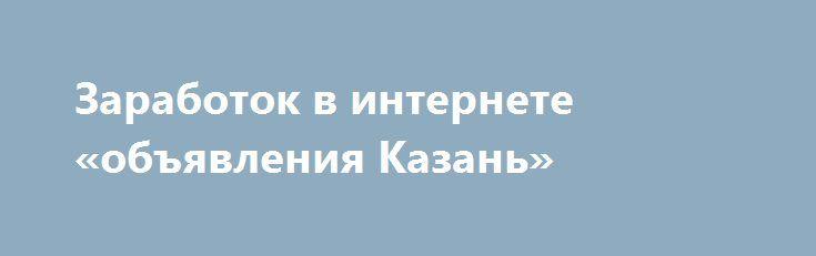 Заработок в интернете «объявления Казань» http://www.pogruzimvse.ru/doska55/?adv_id=2534 Не пыльная работа в сети Интернет. Ничего сложного нет, справится каждый. Заработок от $500 в месяц. Подробнее можно посмотреть поле запроса на почту. {{AutoHashTags}}