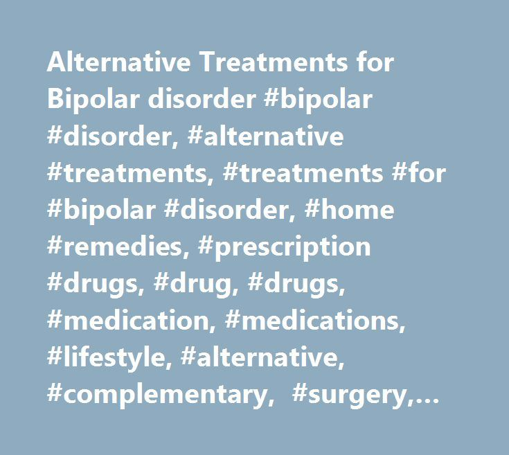 Alternative Treatments for Bipolar disorder #bipolar #disorder, #alternative #treatments, #treatments #for #bipolar #disorder, #home #remedies, #prescription #drugs, #drug, #drugs, #medication, #medications, #lifestyle, #alternative, #complementary, #surgery, #surgical http://coupons.nef2.com/alternative-treatments-for-bipolar-disorder-bipolar-disorder-alternative-treatments-treatments-for-bipolar-disorder-home-remedies-prescription-drugs-drug-drugs-medication-medic/ # Alternative Treatments…