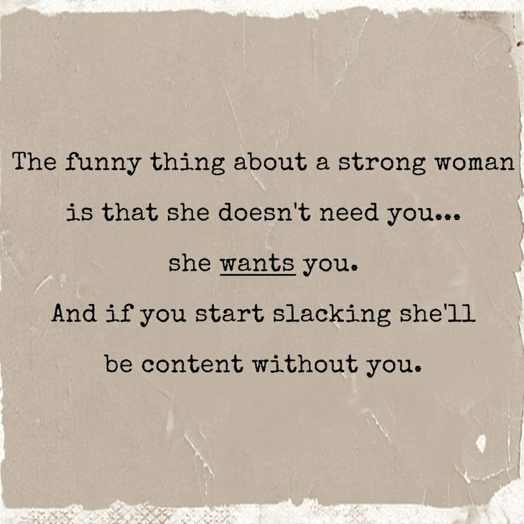 The funny thing about a strong woman is that, she doesn't need you... she wants you. And if you start slacking, she'll be content without you.