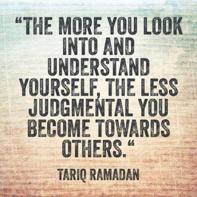 'The more you look into and understand yourself, the less judgmental you become towards others.' - Tariq Ramadan