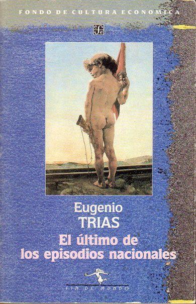 """""""El último de los episodios nacionales ( y otros textos afines)"""" Trías, Eugenio. FCE, 1989. http://www.fondodeculturaeconomica.com/Librerias/Detalle.aspx?ctit=037006R"""