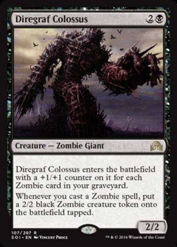 mtg Magic the Gathering  4 Diregraf Colossus Shadows over Innistrad Color: Black Type: Creature Rarity: R Cost: 2B Language: English Diregraf Colossus enters the battlefield with a +1/+1 counter on it for each Zombie card in your graveyard. Whenever you cast a Zombie spell, put a 2/2 black Zombie creature token onto the battlefield tapped.
