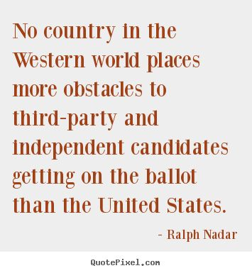 No Country in the Western world places more obstacles to third party and independent candidates ...