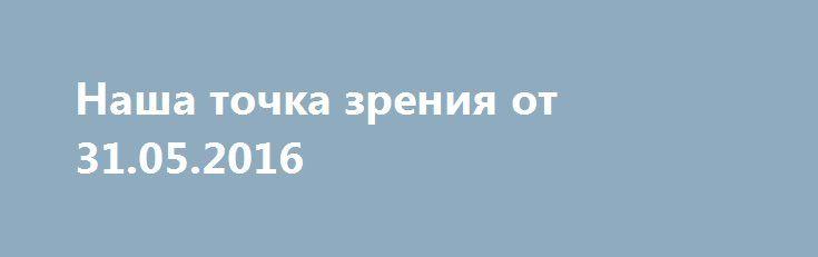 Наша точка зрения от 31.05.2016 http://rusdozor.ru/2016/06/01/nasha-tochka-zreniya-ot-31-05-2016/  Передача, в которой мы подводим итоги дня, анонсируем события и делаем обзор новостей, которые находятся в центре внимания Царьграда. Это и есть «Наша точка зрения». САММИТ В АСТАНЕ 1. Путин и Назарбаев обсудят в Астане международную проблематику.Заседание Высшего совета ЕАЭС ...
