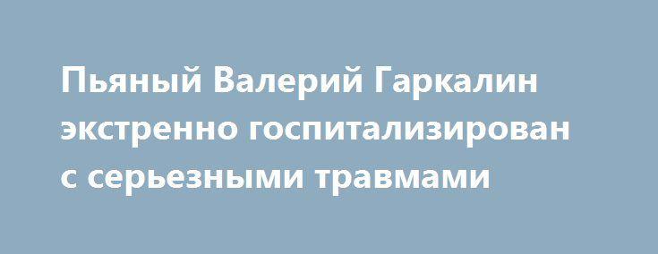 Пьяный Валерий Гаркалин экстренно госпитализирован с серьезными травмами http://fashion-centr.ru/2016/07/28/%d0%bf%d1%8c%d1%8f%d0%bd%d1%8b%d0%b9-%d0%b2%d0%b0%d0%bb%d0%b5%d1%80%d0%b8%d0%b9-%d0%b3%d0%b0%d1%80%d0%ba%d0%b0%d0%bb%d0%b8%d0%bd-%d1%8d%d0%ba%d1%81%d1%82%d1%80%d0%b5%d0%bd%d0%bd%d0%be-%d0%b3%d0%be/  Известный актер Валерий Гаркалин был госпитализирован в отделение неотложной хирургической помощи одной из московских клиник. Об этом сообщает портал Life.ru. По словам источников…