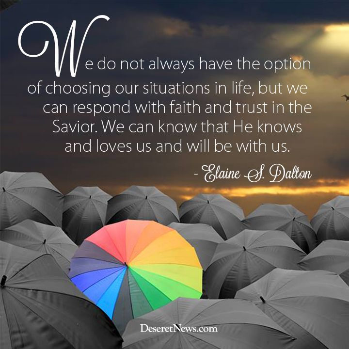 We do not always have the option of choosing our situation in life, but we can respond with faith and trust in the Savior.  We can know that He knows and loves us and will be with us.    -Elaine Dalton