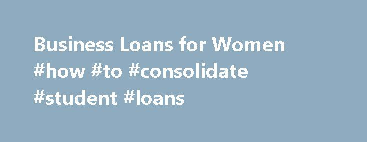 Business Loans for Women #how #to #consolidate #student #loans http://loans.remmont.com/business-loans-for-women-how-to-consolidate-student-loans/  #business loans for women # Business Loans for Women Business Funding Solutions for Women Entrepreneurs The number of women entrepreneurs in the UK continues to grow at a rapid pace. Running a successful business requires working capital. Operating your business on a shoestring budget is much harder and can take a lot longer for the […]The post…