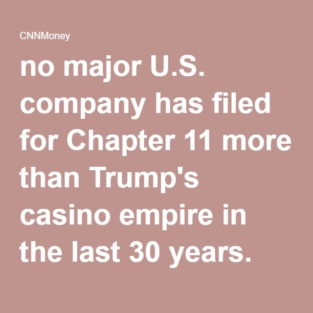 no major U.S. company has filed for Chapter 11 more than Trump's casino empire in the last 30 years. CNN Money