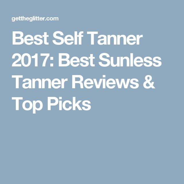 Best Self Tanner 2017: Best Sunless Tanner Reviews & Top Picks
