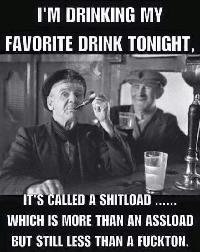 I'm drinking my favorite drink tonight,its called a shitload, which is more than an assload but still less than a fuckton,humor,meme