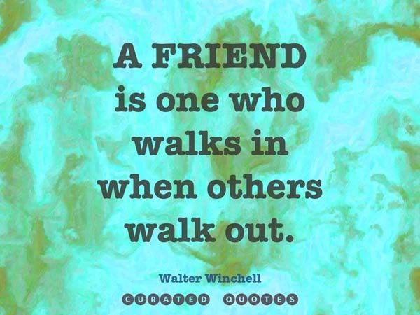 ** A friend is one who walks in when others walk out.