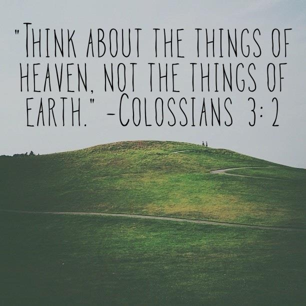"""Think about the things of heaven, not the things of earth."" -Colossians 3:2 NLT"