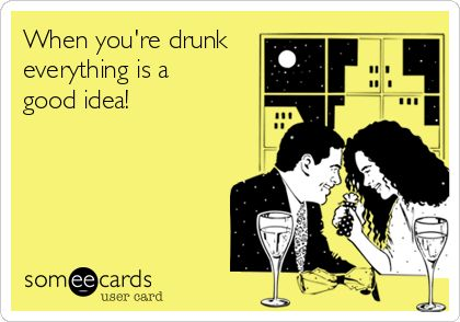 When you're drunk, everything is a good idea!