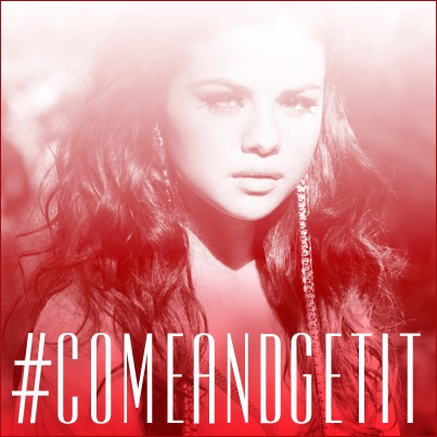 Come and Get It. Selena Gomez.