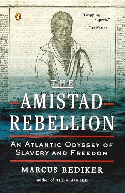 THE AMISTAD REBELLION: An Atlantic Odyssey of Slavery and Freedom by Marcus Rediker-- A unique account of the most successful slave rebellion in American history—from the award-winning author of THE SLAVE SHIP