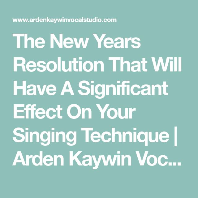 The New Years Resolution That Will Have A Significant Effect On Your Singing Technique | Arden Kaywin Vocal Studio