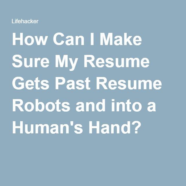 How Can I Make Sure My Resume Gets Past Resume Robots and into a Human's Hand?