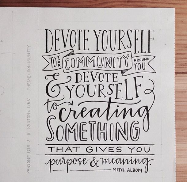 """Devote yourself to loving others, devote yourself to your community around you, and devote yourself to creating something that gives you purpose and meaning."" ― Mitch Albom, Tuesdays With Morrie"