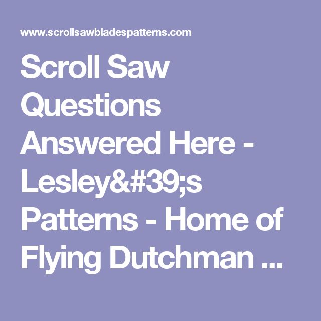 Scroll Saw Questions Answered Here - Lesley's Patterns - Home of Flying Dutchman Reverse Tooth Scroll Saw Blades