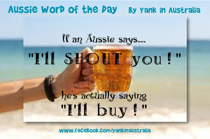 """AUSSIE WORD OF THE DAY: If an Aussie says...""""I'll shout you!"""", he's not shouting at you... He's actually saying """"I'll buy!"""" #yankinaustralia #australia #aussielingo"""