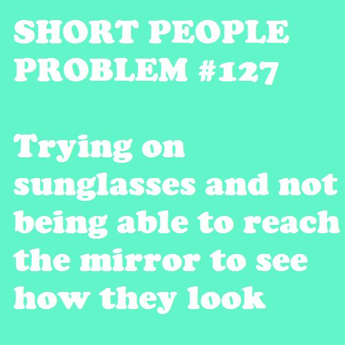 Short People Problem: Trying on sunglasses and not being able to reach the mirror to see how they look.