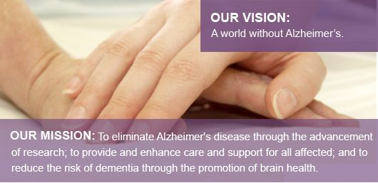 Alzheimer's Association Mission:  To eliminate Alzheimer's disease through the advancement of research; to provide and enhance care and support for all affected; and to reduce the risk of dementia through the promotion of brain health.