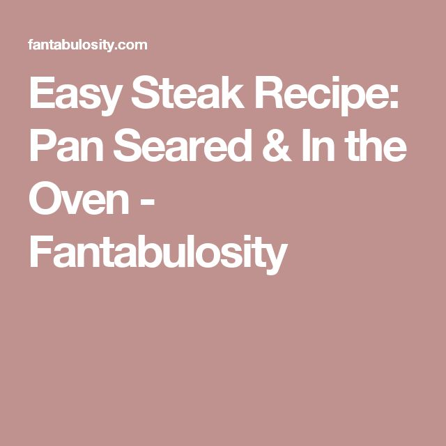 Easy Steak Recipe: Pan Seared & In the Oven - Fantabulosity
